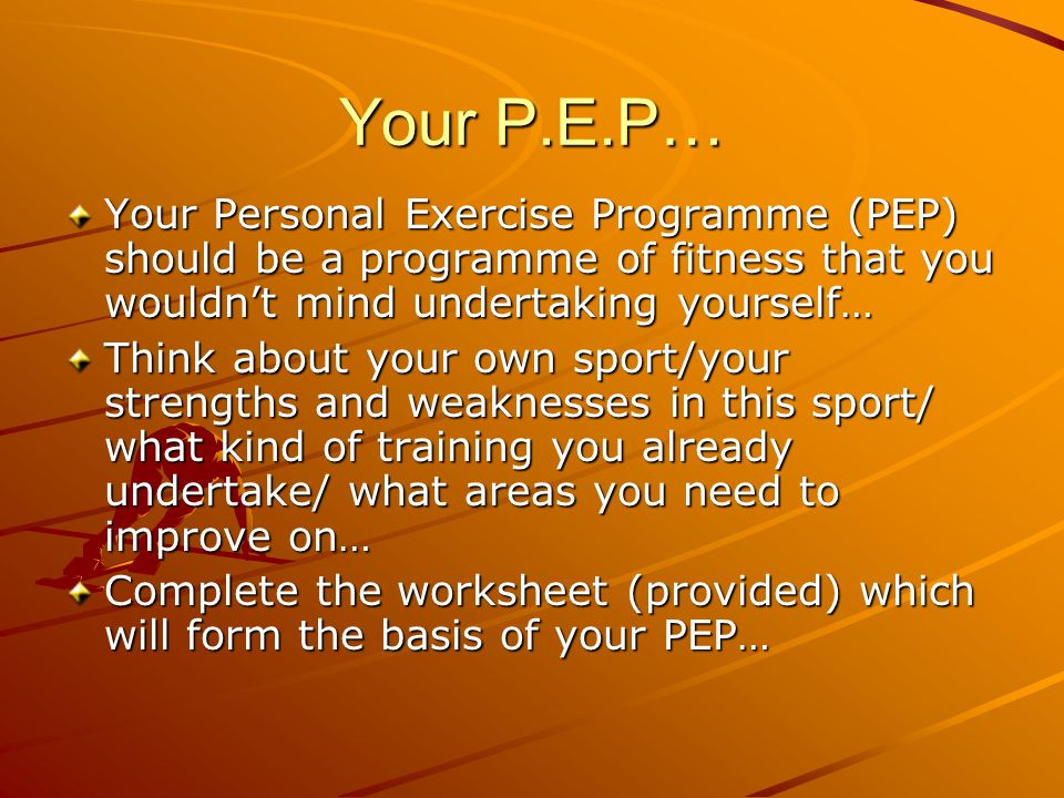 Your P.E.P… Your Personal Exercise Programme (PEP) should be a programme of fitness that you wouldnt mind undertaking yourself… Think about your own s