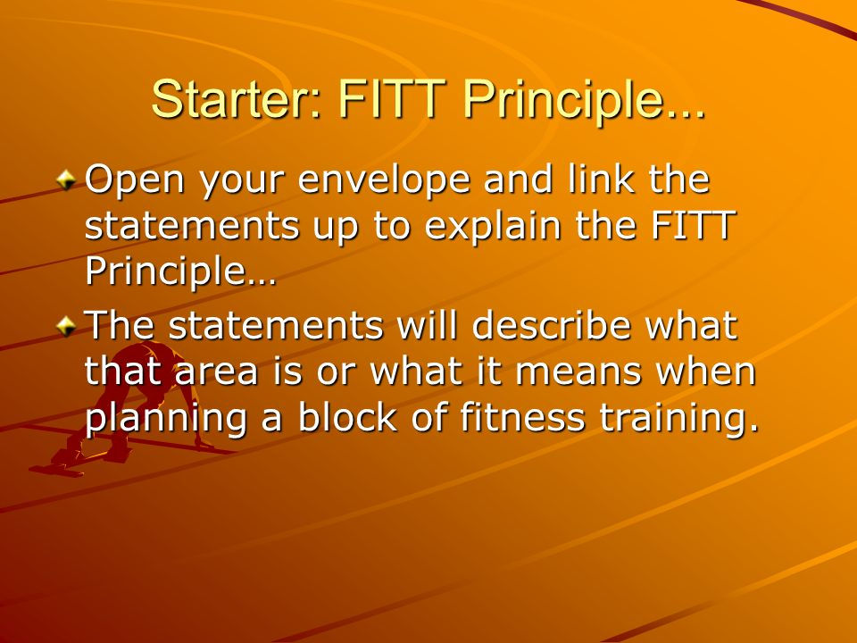 Starter: FITT Principle... Open your envelope and link the statements up to explain the FITT Principle… The statements will describe what that area is