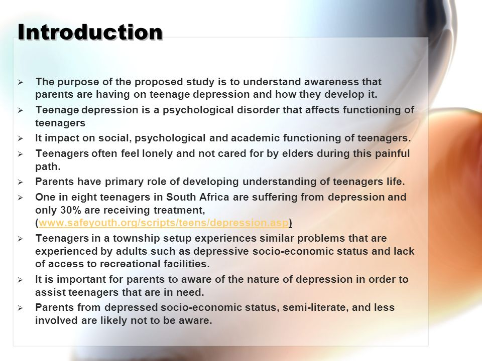 Introduction The purpose of the proposed study is to understand awareness that parents are having on teenage depression and how they develop it.