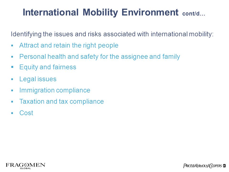 International Mobility Environment cont/d… Identifying the issues and risks associated with international mobility: Attract and retain the right people Personal health and safety for the assignee and family Equity and fairness Legal issues Immigration compliance Taxation and tax compliance Cost