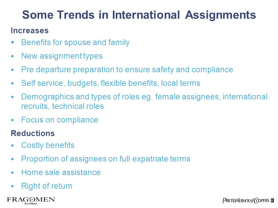Some Trends in International Assignments Increases Benefits for spouse and family New assignment types Pre departure preparation to ensure safety and compliance Self service, budgets, flexible benefits, local terms Demographics and types of roles eg.