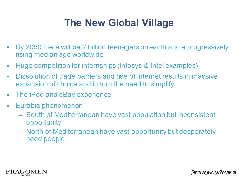 The New Global Village By 2050 there will be 2 billion teenagers on earth and a progressively rising median age worldwide Huge competition for interns