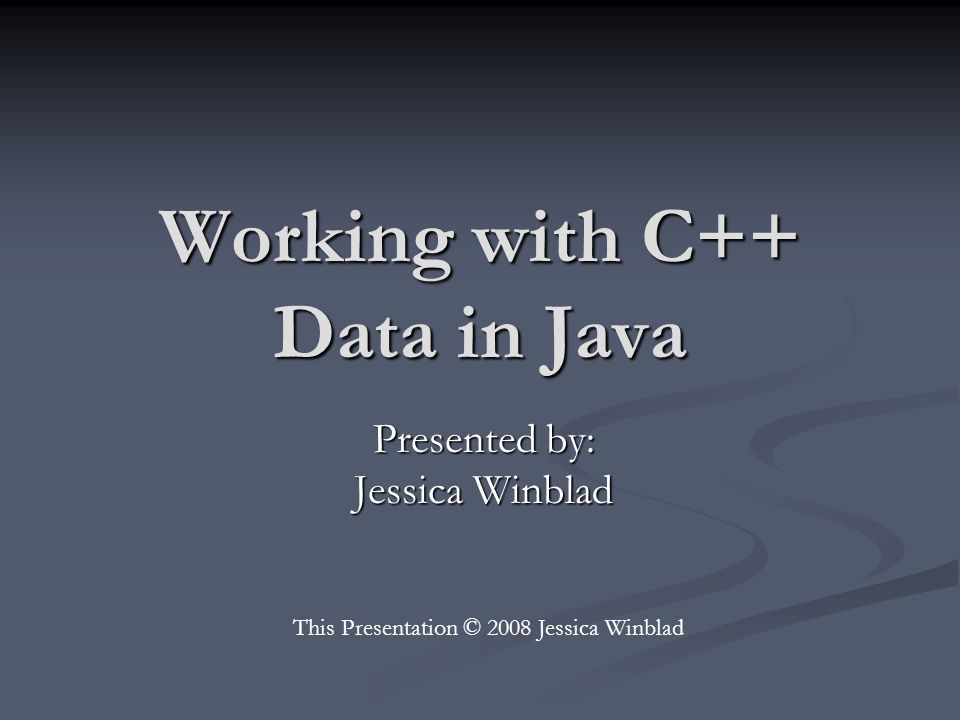 Working with C++ Data in Java Presented by: Jessica Winblad This Presentation © 2008 Jessica Winblad