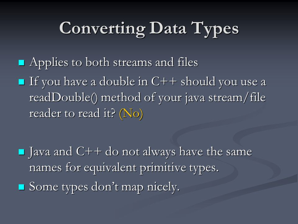Converting Data Types Applies to both streams and files Applies to both streams and files If you have a double in C++ should you use a readDouble() method of your java stream/file reader to read it.