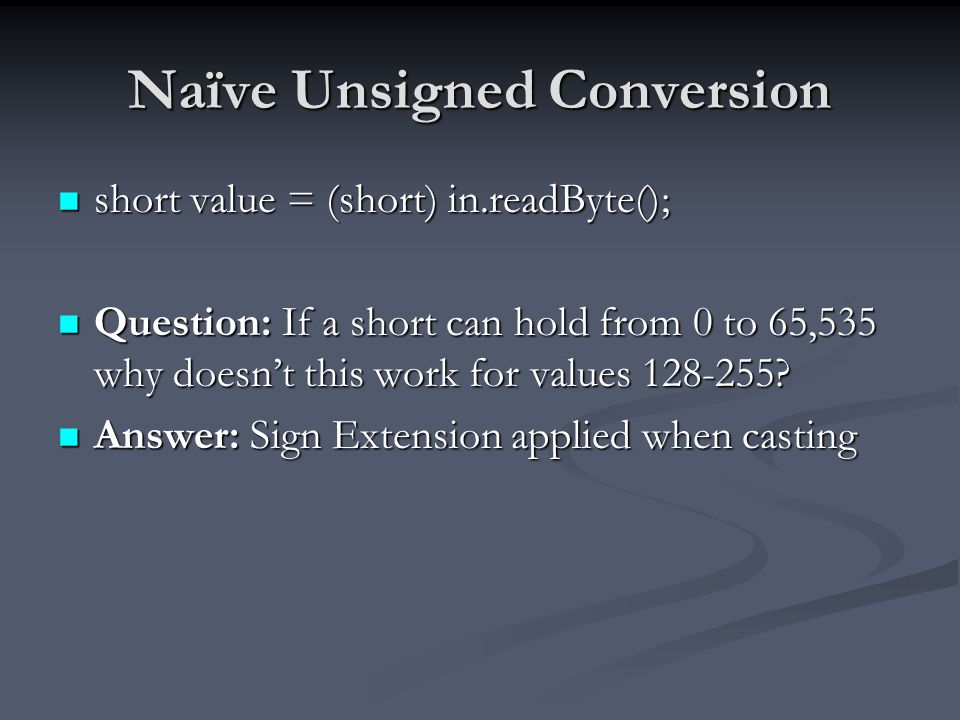 Naïve Unsigned Conversion short value = (short) in.readByte(); short value = (short) in.readByte(); Question: If a short can hold from 0 to 65,535 why doesnt this work for values