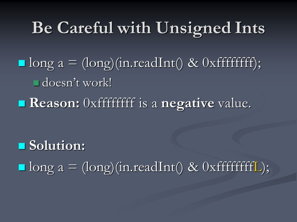 Be Careful with Unsigned Ints long a = (long)(in.readInt() & 0xffffffff); long a = (long)(in.readInt() & 0xffffffff); doesnt work.