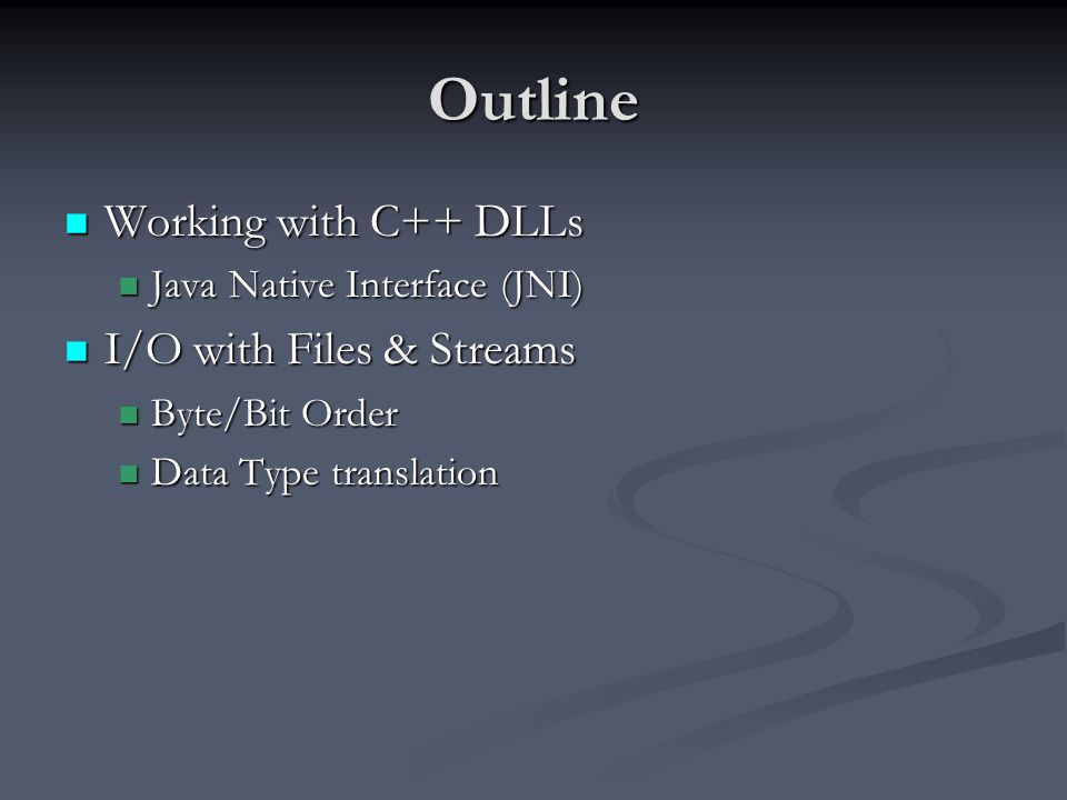 Outline Working with C++ DLLs Working with C++ DLLs Java Native Interface (JNI) Java Native Interface (JNI) I/O with Files & Streams I/O with Files & Streams Byte/Bit Order Byte/Bit Order Data Type translation Data Type translation