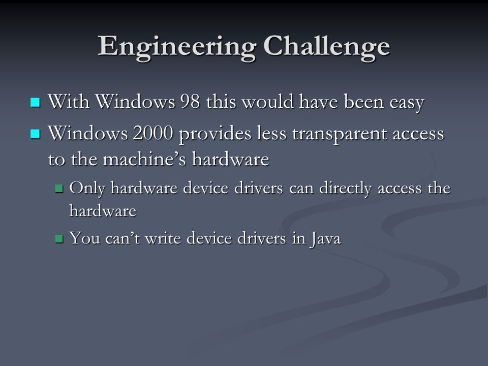 Engineering Challenge With Windows 98 this would have been easy With Windows 98 this would have been easy Windows 2000 provides less transparent access to the machines hardware Windows 2000 provides less transparent access to the machines hardware Only hardware device drivers can directly access the hardware Only hardware device drivers can directly access the hardware You cant write device drivers in Java You cant write device drivers in Java