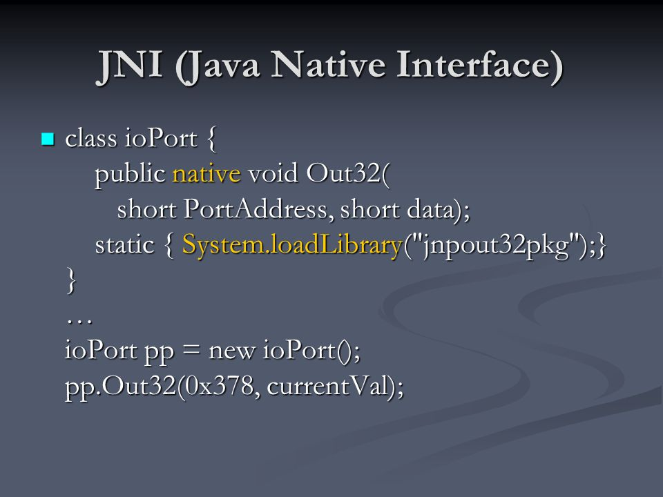 JNI (Java Native Interface) class ioPort { public native void Out32( short PortAddress, short data); static { System.loadLibrary( jnpout32pkg );} } … ioPort pp = new ioPort(); pp.Out32(0x378, currentVal); class ioPort { public native void Out32( short PortAddress, short data); static { System.loadLibrary( jnpout32pkg );} } … ioPort pp = new ioPort(); pp.Out32(0x378, currentVal);