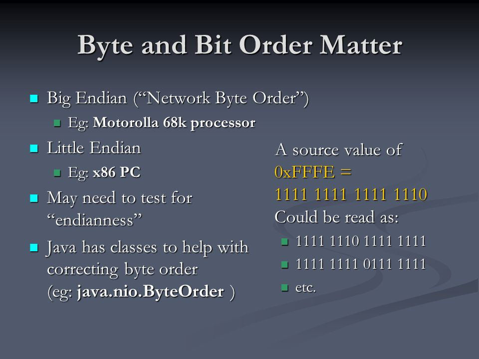Byte and Bit Order Matter Big Endian (Network Byte Order) Big Endian (Network Byte Order) Eg: Motorolla 68k processor Eg: Motorolla 68k processor Little Endian Little Endian Eg: x86 PC Eg: x86 PC May need to test for endianness May need to test for endianness Java has classes to help with correcting byte order (eg: java.nio.ByteOrder ) Java has classes to help with correcting byte order (eg: java.nio.ByteOrder ) A source value of 0xFFFE = 1111 1111 1111 1110 Could be read as: 1111 1110 1111 1111 1111 1111 0111 1111 etc.