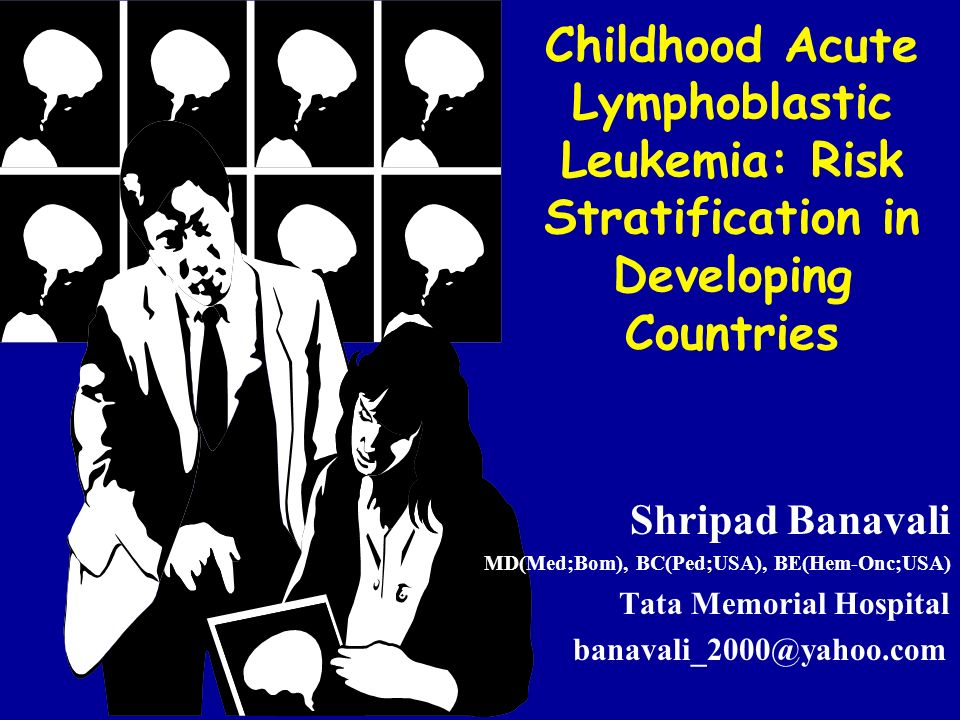 Childhood Acute Lymphoblastic Leukemia: Risk Stratification in Developing Countries Shripad Banavali MD(Med;Bom), BC(Ped;USA), BE(Hem-Onc;USA) Tata Me
