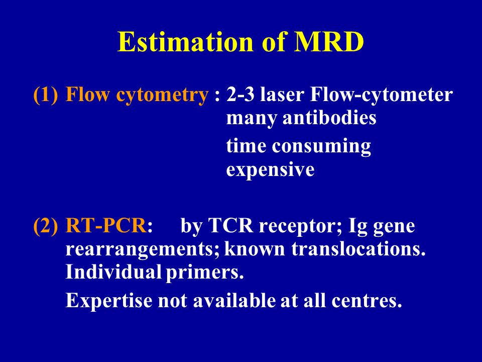 Estimation of MRD (1)Flow cytometry : 2-3 laser Flow-cytometer many antibodies time consuming expensive (2)RT-PCR: by TCR receptor; Ig gene rearrangem