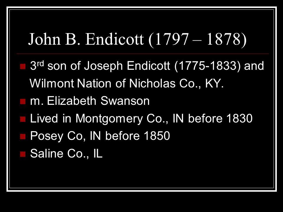 John B. Endicott (1797 – 1878) 3 rd son of Joseph Endicott (1775-1833) and Wilmont Nation of Nicholas Co., KY. m. Elizabeth Swanson Lived in Montgomer
