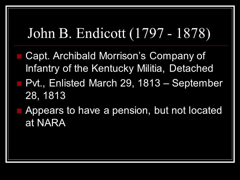 John B. Endicott (1797 - 1878) Capt. Archibald Morrisons Company of Infantry of the Kentucky Militia, Detached Pvt., Enlisted March 29, 1813 – Septemb