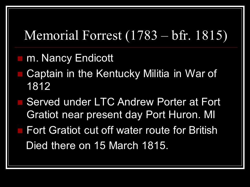 Memorial Forrest (1783 – bfr. 1815) m. Nancy Endicott Captain in the Kentucky Militia in War of 1812 Served under LTC Andrew Porter at Fort Gratiot ne