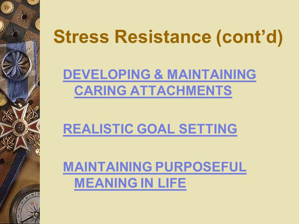 Stress Resistance (contd) DEVELOPING & MAINTAINING CARING ATTACHMENTS REALISTIC GOAL SETTING MAINTAINING PURPOSEFUL MEANING IN LIFE