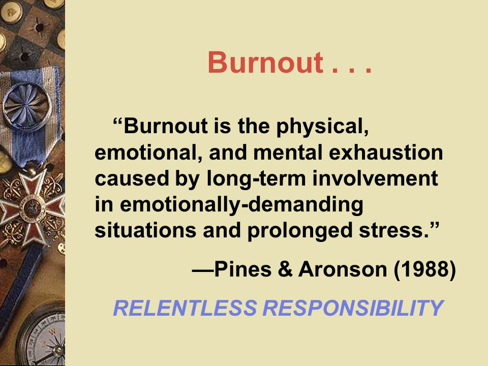 Burnout... Burnout is the physical, emotional, and mental exhaustion caused by long-term involvement in emotionally-demanding situations and prolonged