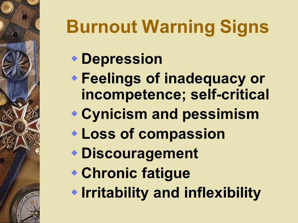 Burnout Warning Signs Depression Feelings of inadequacy or incompetence; self-critical Cynicism and pessimism Loss of compassion Discouragement Chroni
