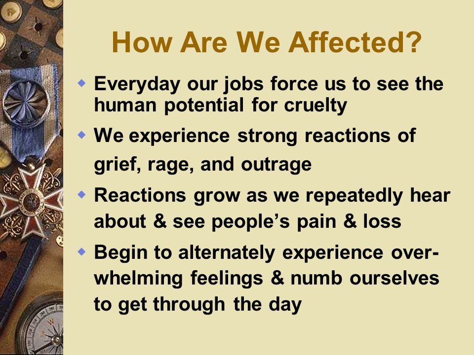 How Are We Affected? Everyday our jobs force us to see the human potential for cruelty We experience strong reactions of grief, rage, and outrage Reac