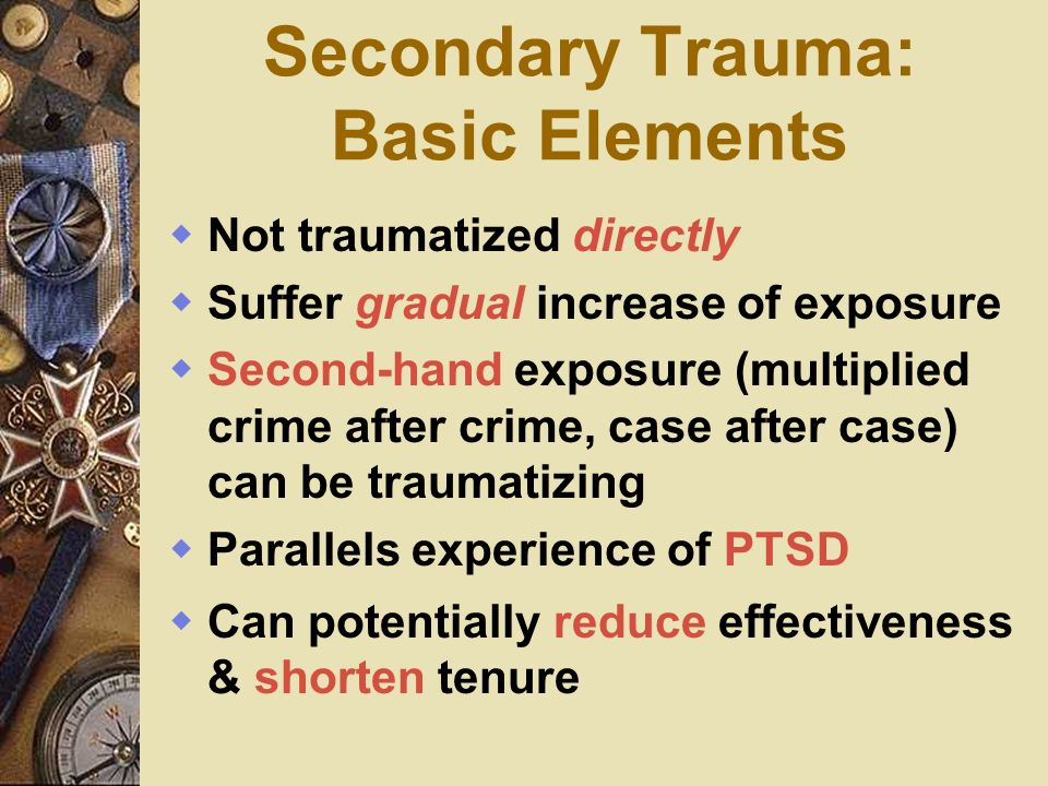 Secondary Trauma: Basic Elements Not traumatized directly Suffer gradual increase of exposure Second-hand exposure (multiplied crime after crime, case