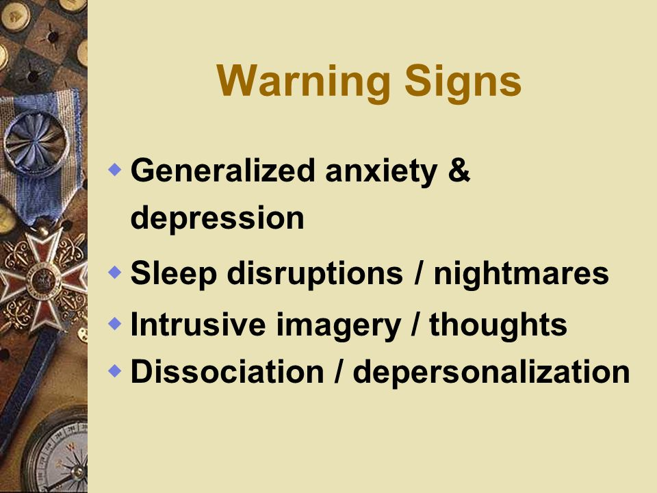 Warning Signs Generalized anxiety & depression Sleep disruptions / nightmares Intrusive imagery / thoughts Dissociation / depersonalization