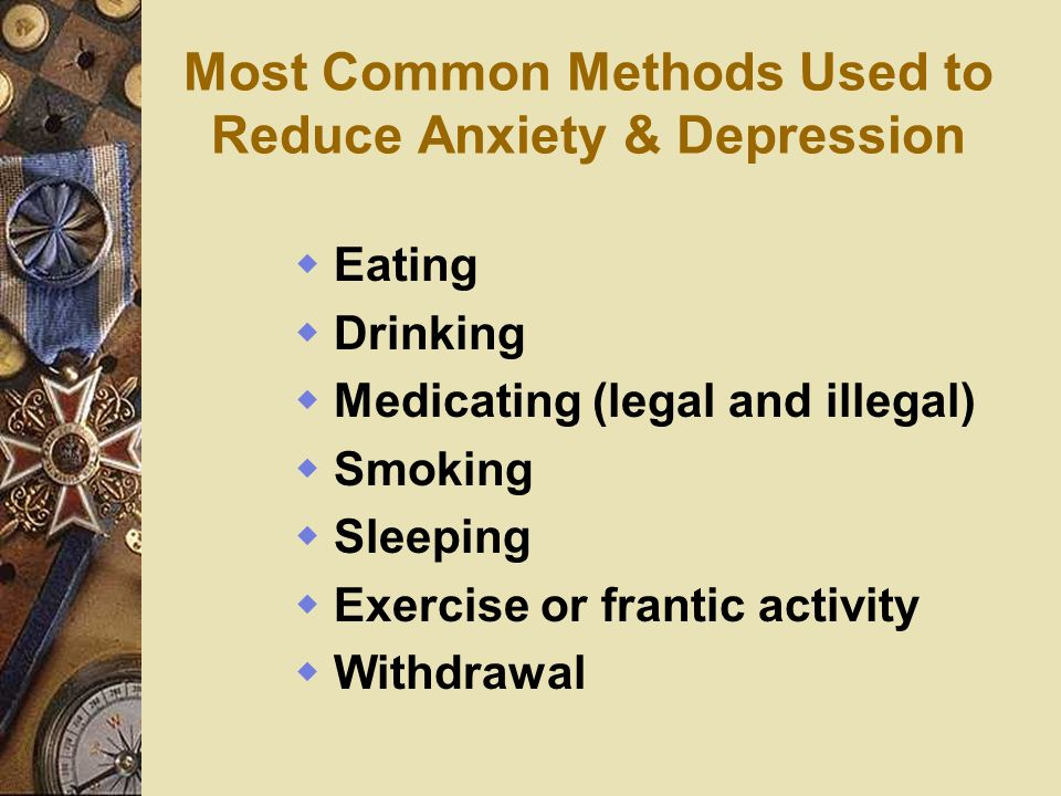 Most Common Methods Used to Reduce Anxiety & Depression Eating Drinking Medicating (legal and illegal) Smoking Sleeping Exercise or frantic activity W