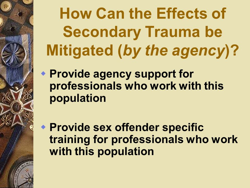 How Can the Effects of Secondary Trauma be Mitigated (by the agency)? Provide agency support for professionals who work with this population Provide s