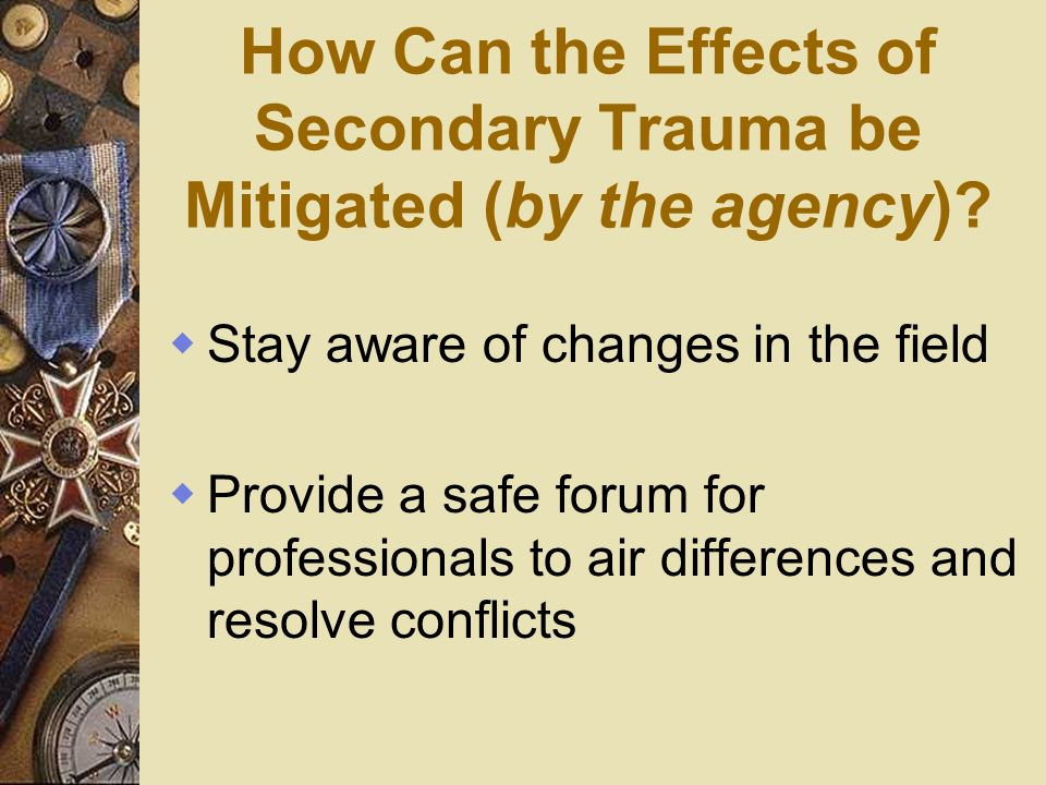 How Can the Effects of Secondary Trauma be Mitigated (by the agency)? Stay aware of changes in the field Provide a safe forum for professionals to air