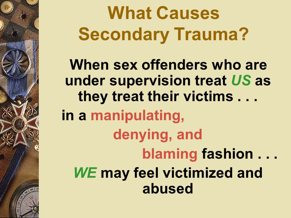 What Causes Secondary Trauma? When sex offenders who are under supervision treat US as they treat their victims... in a manipulating, denying, and bla