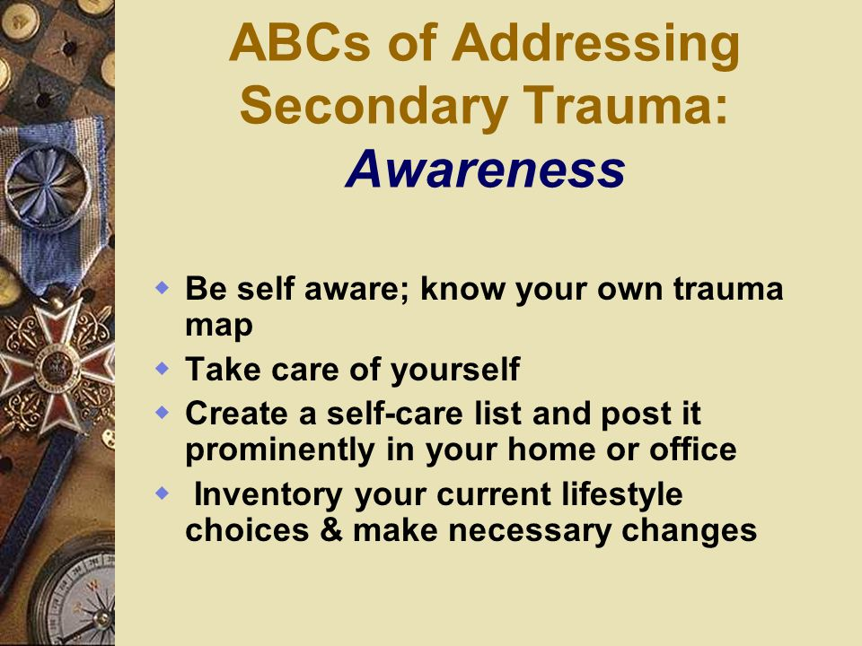 ABCs of Addressing Secondary Trauma: Awareness Be self aware; know your own trauma map Take care of yourself Create a self-care list and post it promi