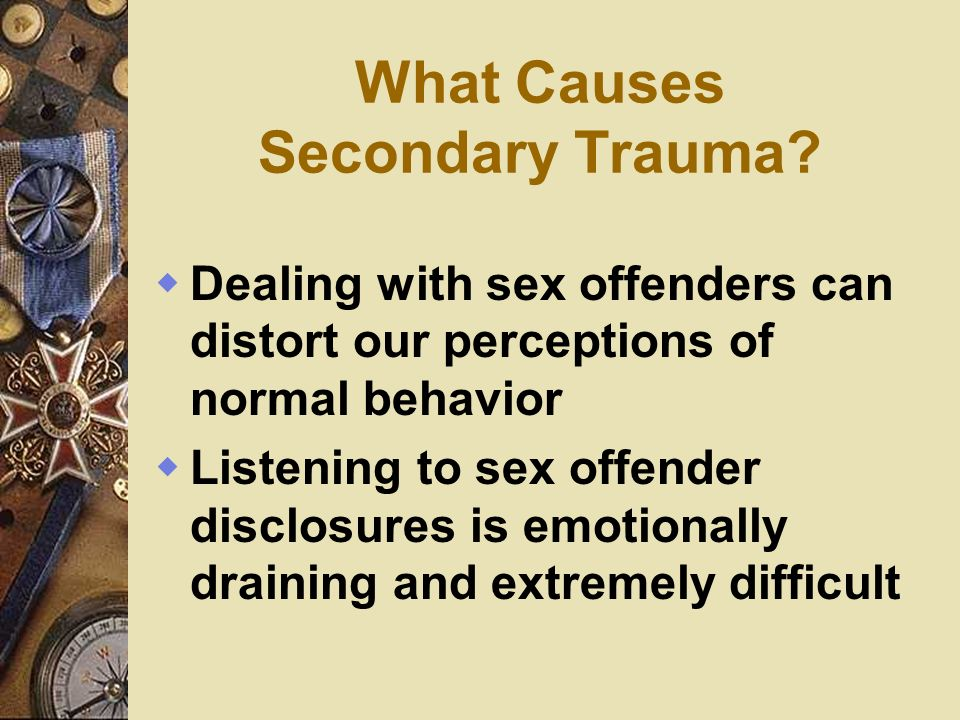What Causes Secondary Trauma? Dealing with sex offenders can distort our perceptions of normal behavior Listening to sex offender disclosures is emoti