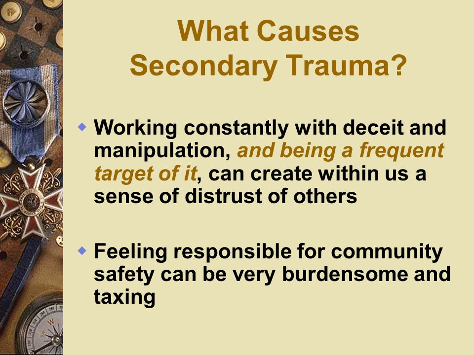 What Causes Secondary Trauma? Working constantly with deceit and manipulation, and being a frequent target of it, can create within us a sense of dist