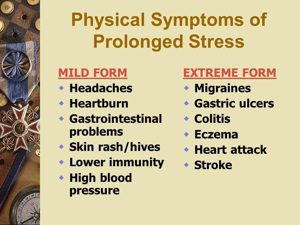 Physical Symptoms of Prolonged Stress MILD FORM Headaches Heartburn Gastrointestinal problems Skin rash/hives Lower immunity High blood pressure EXTRE