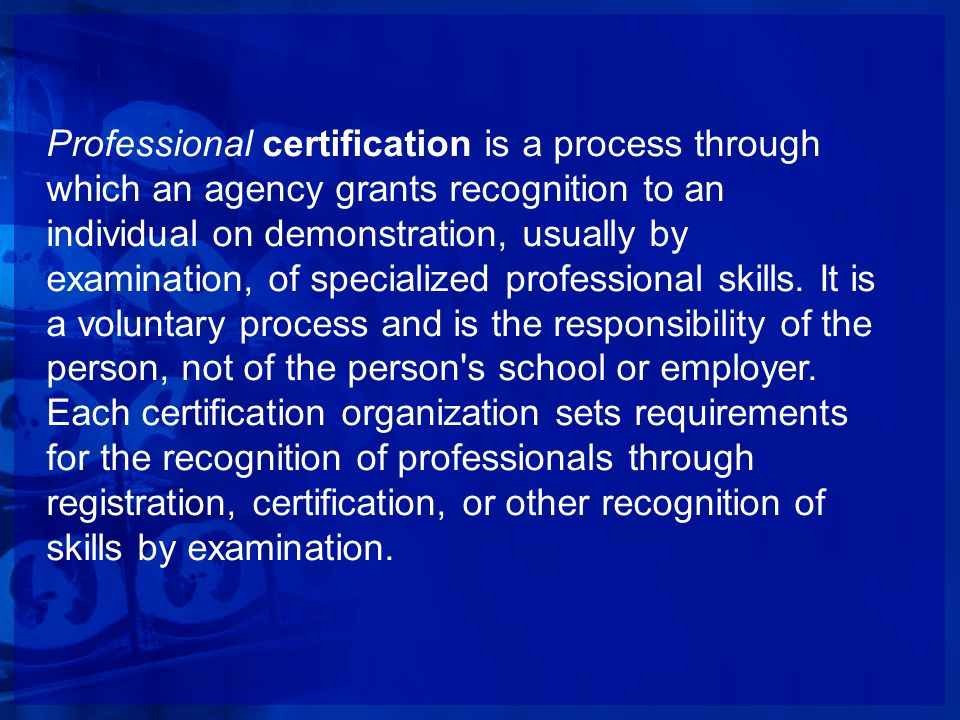 Professional certification is a process through which an agency grants recognition to an individual on demonstration, usually by examination, of speci