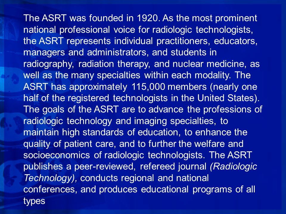 The ASRT was founded in 1920. As the most prominent national professional voice for radiologic technologists, the ASRT represents individual practitio