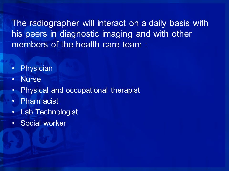 The radiographer will interact on a daily basis with his peers in diagnostic imaging and with other members of the health care team : Physician Nurse
