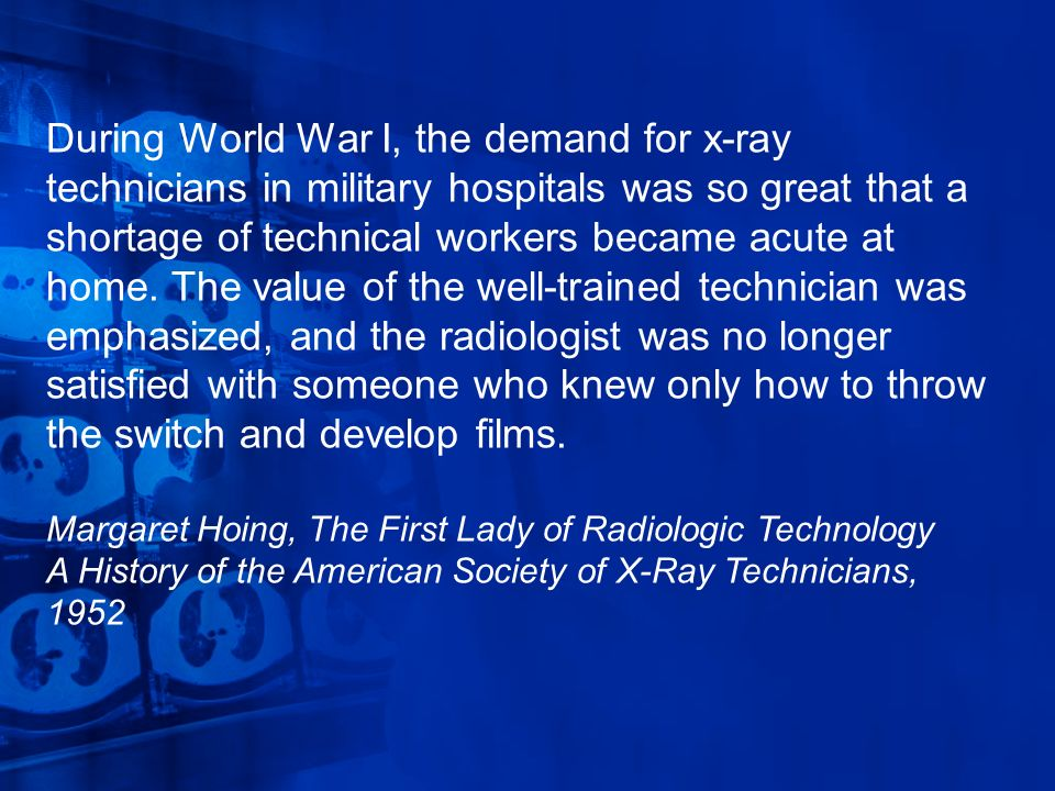 During World War I, the demand for x-ray technicians in military hospitals was so great that a shortage of technical workers became acute at home. The
