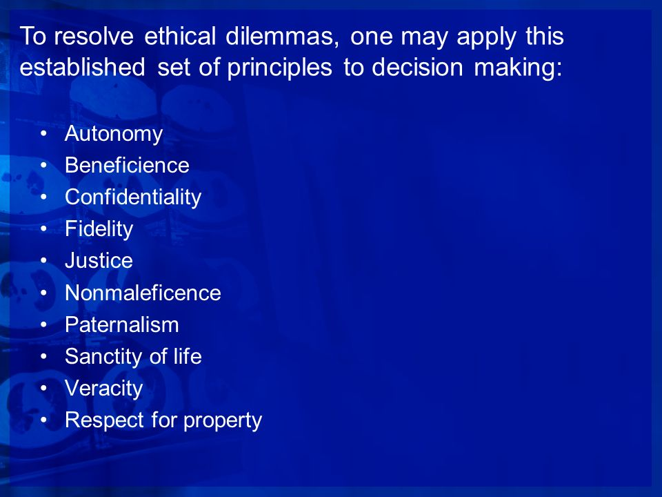 To resolve ethical dilemmas, one may apply this established set of principles to decision making: Autonomy Beneficience Confidentiality Fidelity Justi