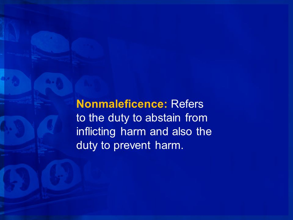 Nonmaleficence: Refers to the duty to abstain from inflicting harm and also the duty to prevent harm.