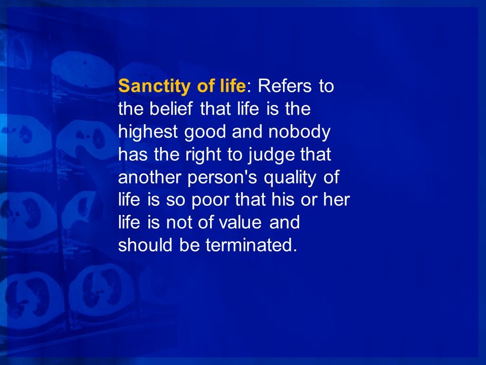 Sanctity of life: Refers to the belief that life is the highest good and nobody has the right to judge that another person's quality of life is so poo