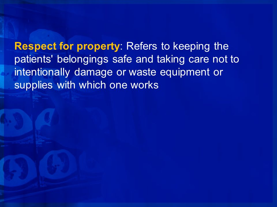 Respect for property: Refers to keeping the patients' belongings safe and taking care not to intentionally damage or waste equipment or supplies with
