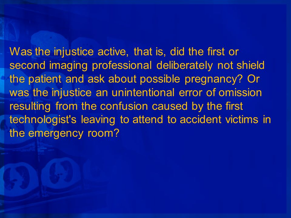 Was the injustice active, that is, did the first or second imaging professional deliberately not shield the patient and ask about possible pregnancy?