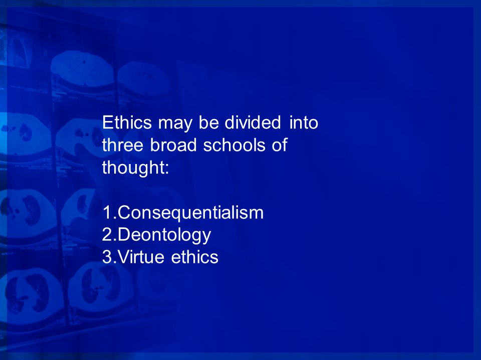 Ethics may be divided into three broad schools of thought: 1.Consequentialism 2.Deontology 3.Virtue ethics