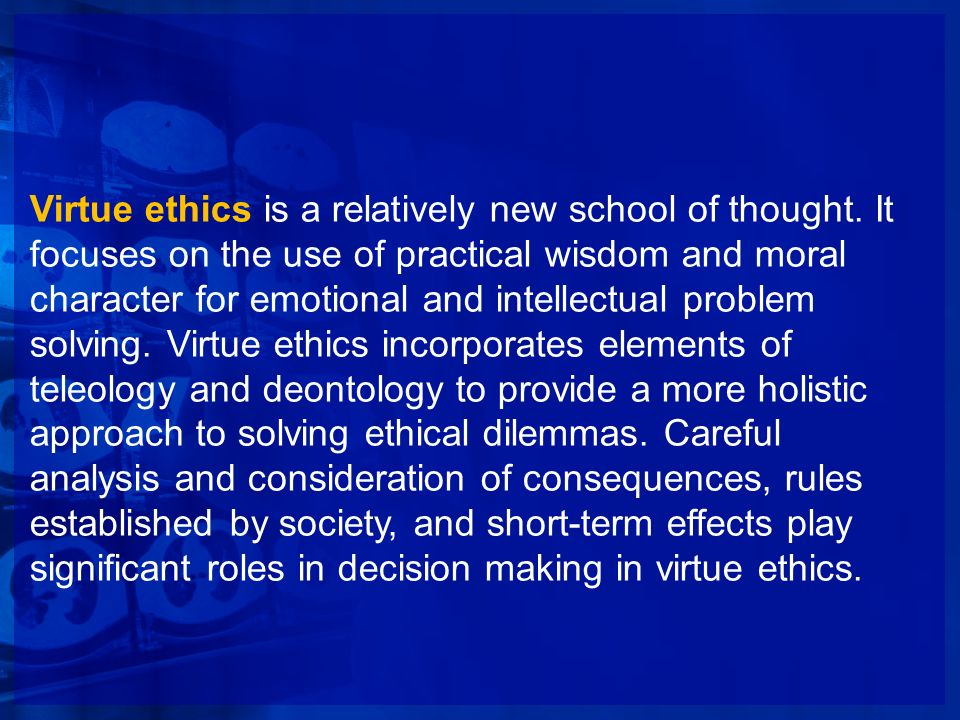 Virtue ethics is a relatively new school of thought. It focuses on the use of practical wisdom and moral character for emotional and intellectual prob