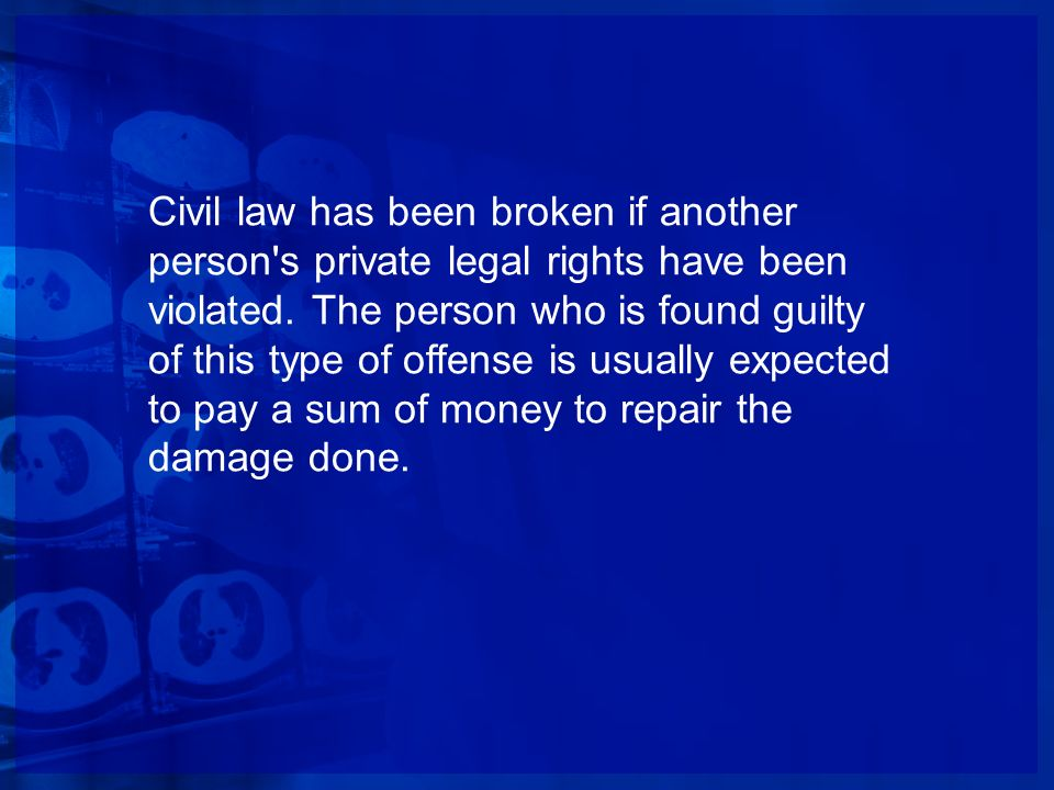 Civil law has been broken if another person's private legal rights have been violated. The person who is found guilty of this type of offense is usual
