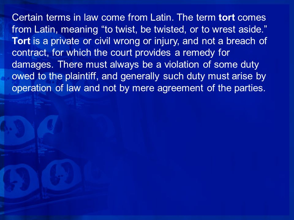 Certain terms in law come from Latin. The term tort comes from Latin, meaning to twist, be twisted, or to wrest aside. Tort is a private or civil wron