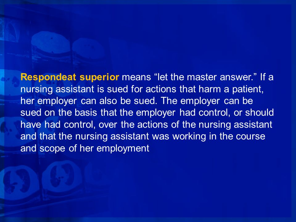 Respondeat superior means let the master answer. If a nursing assistant is sued for actions that harm a patient, her employer can also be sued. The em
