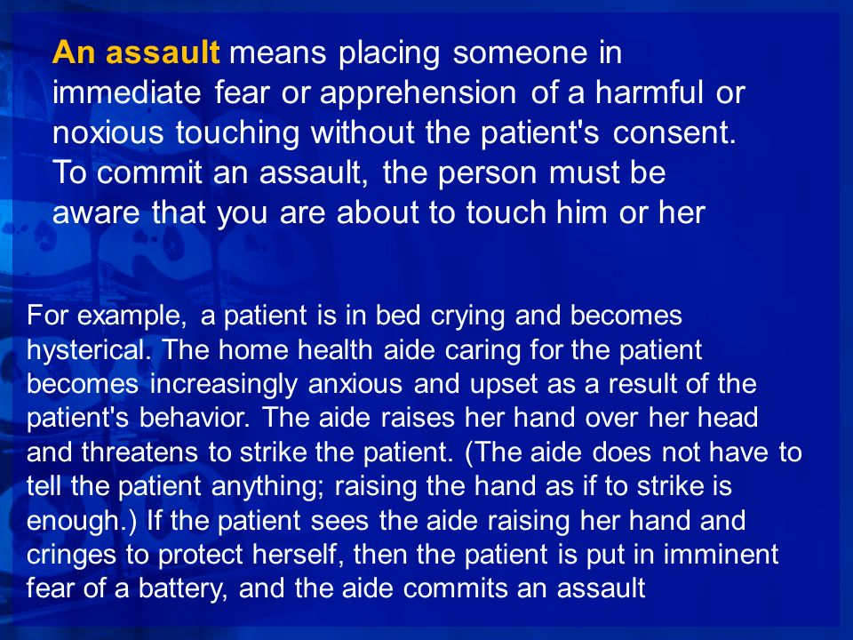 An assault means placing someone in immediate fear or apprehension of a harmful or noxious touching without the patient's consent. To commit an assaul