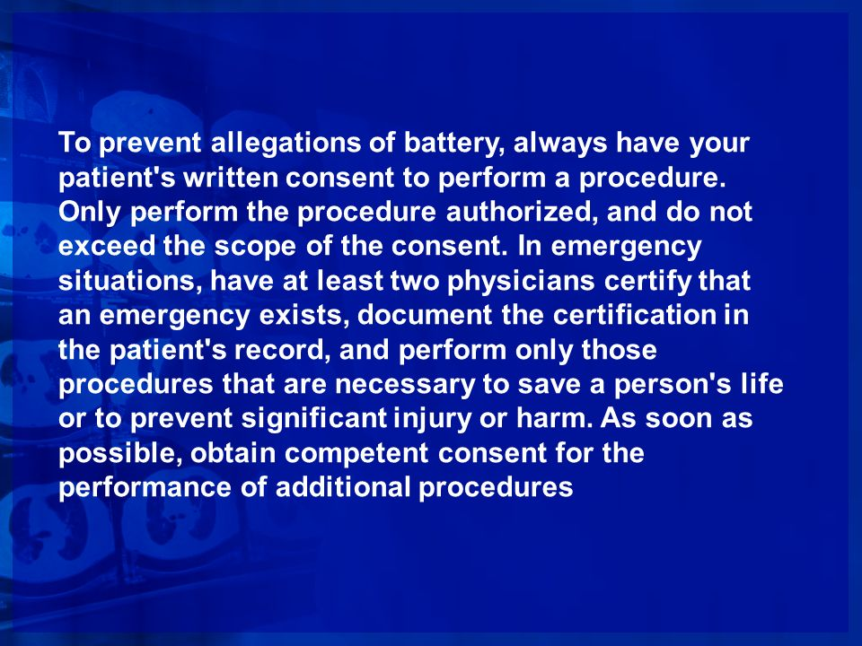 To prevent allegations of battery, always have your patient's written consent to perform a procedure. Only perform the procedure authorized, and do no