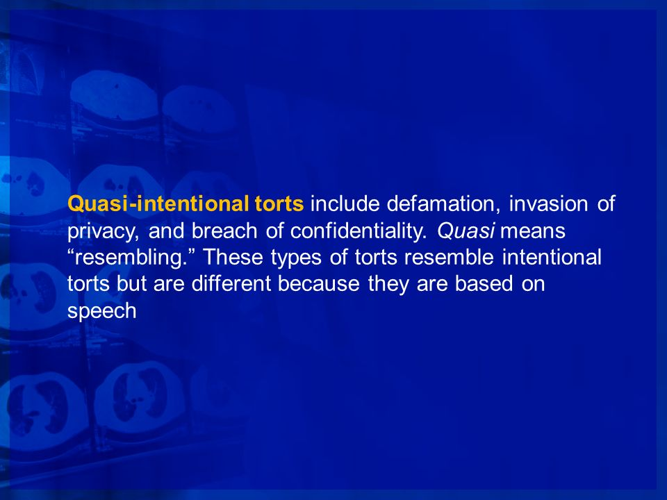 Quasi-intentional torts include defamation, invasion of privacy, and breach of confidentiality. Quasi means resembling. These types of torts resemble